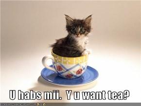 U habs mii.  Y u want tea?