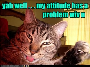 yah well . . . my attitude has a                               problem wiv u
