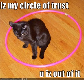 iz my circle of trust  u iz out of it