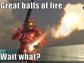 Great balls of fire  Wait what?