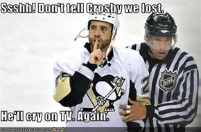 Ssshh! Don't tell Crosby we lost.   He'll cry on TV. Again.