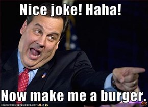 Nice joke! Haha!   Now make me a burger.
