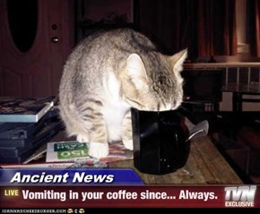 Ancient News - Vomiting in your coffee since... Always.