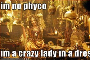 im no phyco  im a crazy lady in a dress