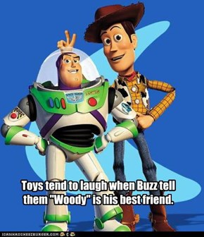 "Toys tend to laugh when Buzz tell them ""Woody"" is his best friend."