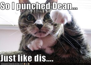 So I punched Dean...  Just like dis....