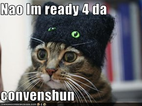 Nao Im ready 4 da  convenshun
