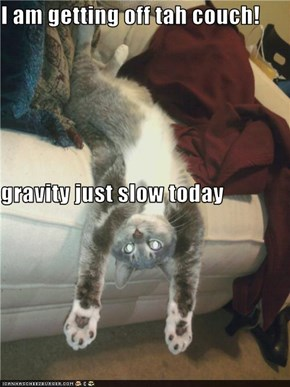 I am getting off tah couch! gravity just slow today