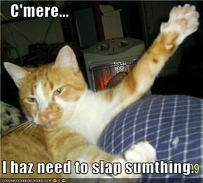 C'mere...   I haz need to slap sumthing.