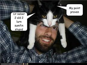 Ur neber 2 old 2 lurn sumfin stupid
