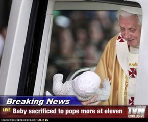 Breaking News - Baby sacrificed to pope more at eleven