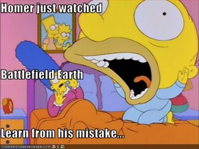 Homer just watched Battlefield Earth Learn from his mistake...