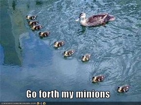 Go forth my minions