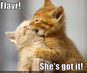Flavr!  She's got it!