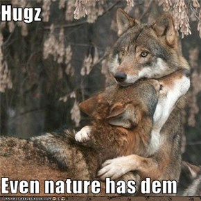 Hugz  Even nature has dem