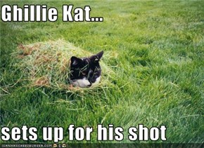 Ghillie Kat...  sets up for his shot