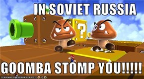 IN SOVIET RUSSIA  GOOMBA STOMP YOU!!!!!
