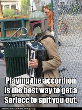 Playing the accordion is the best way to get a Sarlacc to spit you out.