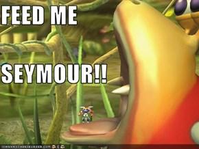 FEED ME SEYMOUR!!
