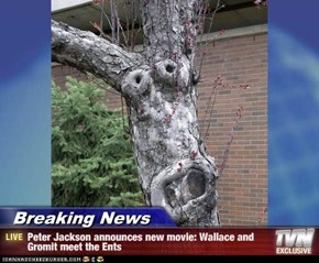 Breaking News - Peter Jackson announces new movie: Wallace and Gromit meet the Ents