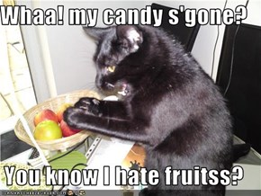 Whaa! my candy s'gone?  You know I hate fruitss?