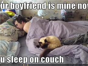 ur boyfriend is mine now  u sleep on couch