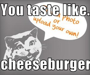 You taste like.....  cheeseburger!