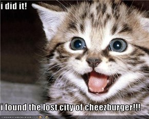 i did it!  i found the lost city of cheezburger!!!
