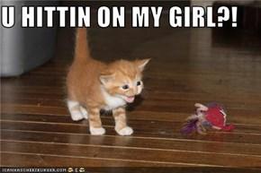 U HITTIN ON MY GIRL?!