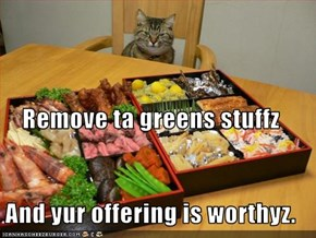 Remove ta greens stuffz And yur offering is worthyz.