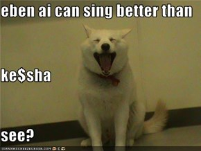 eben ai can sing better than  ke$sha see?
