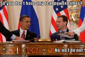 So you don't have any real power either?  No, no I do not