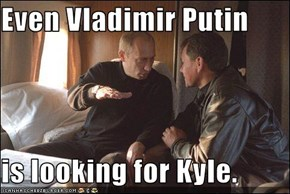 Even Vladimir Putin  is looking for Kyle.