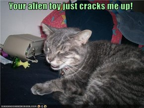 Your alien toy just cracks me up!