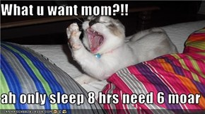 What u want mom?!!  ah only sleep 8 hrs need 6 moar