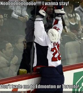 Nooooooooooooo!!!! I wanna stay!  Don't trade me to Edmonton or Toronto!