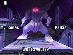 Hi. My names                                          Palkia What's yours?