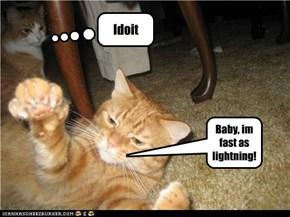 Baby, im fast as lightning!