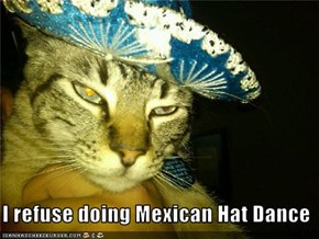 I refuse doing Mexican Hat Dance