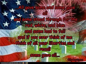 ...All gave some and some gave all  and some stood through for the red, white, and blue and some had to fall and if you ever think of me think of all your liberties and recall some gave all...