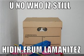 U NO WHO IZ STILL   HIDIN FRUM LAMANITEZ