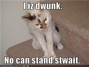 I iz dwunk.  No can stand stwait.