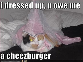 i dressed up, u owe me  a cheezburger