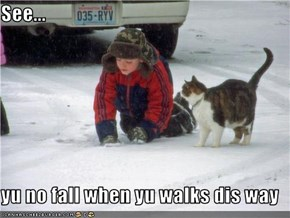 See...  yu no fall when yu walks dis way