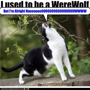 I used to be a WereWolf . . . . .