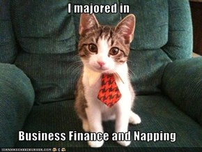I majored in  Business Finance and Napping