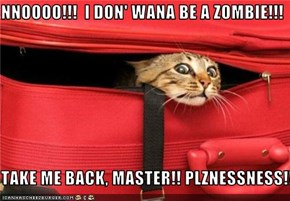 NNOOOO!!!  I DON' WANA BE A ZOMBIE!!!  TAKE ME BACK, MASTER!! PLZNESSNESS!!
