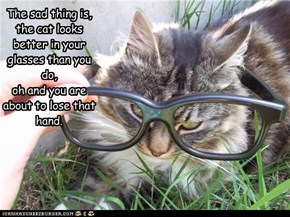 The sad thing is, the cat looks better in your glasses than you do,  oh and you are about to lose that hand.
