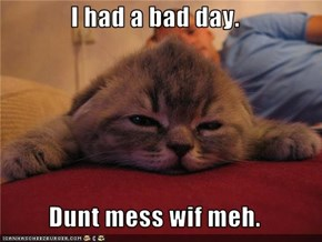I had a bad day.  Dunt mess wif meh.