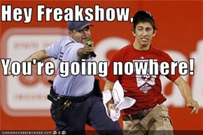 Hey Freakshow,  You're going nowhere!